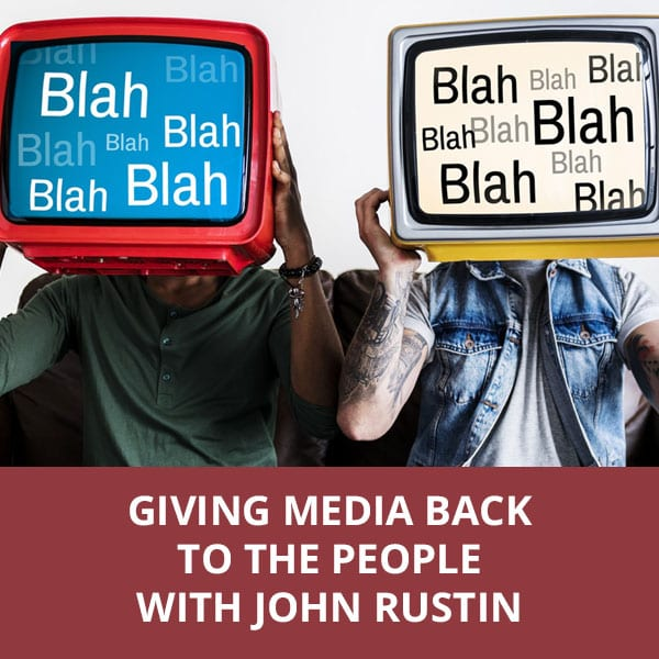 Giving Media Back To The People with John Rustin