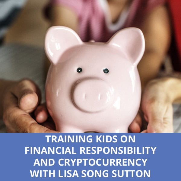 Training Kids On Financial Responsibility And Cryptocurrency with Lisa Song Sutton